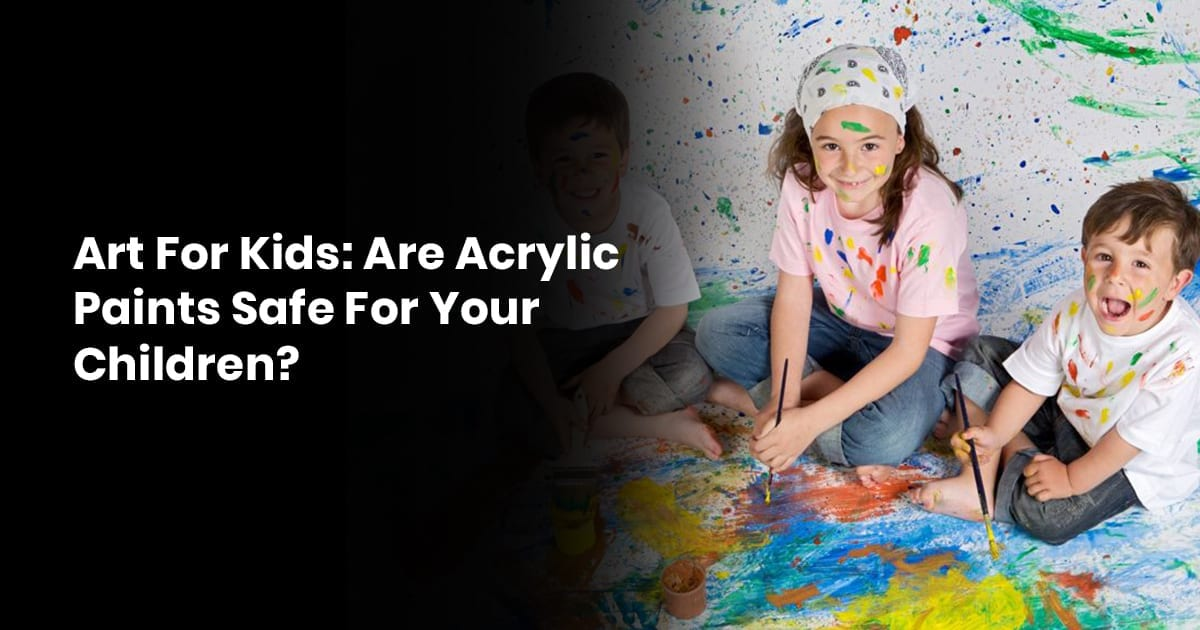 Art For Kids: Are Acrylic Paints Safe For Your Children?